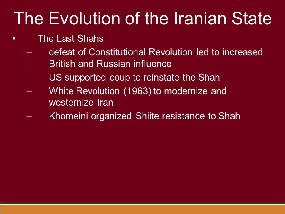 The Evolution of the Iranian State The Last Shahs –defeat of Constitutional Revolution led to increased British and Russian influence –US supported coup to reinstate the Shah –White Revolution (1963) to modernize and westernize Iran –Khomeini organized Shiite resistance to Shah