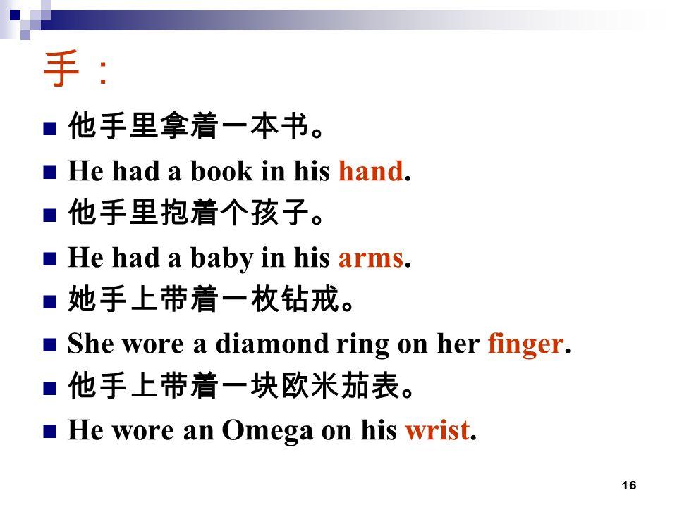 16 手: 他手里拿着一本书。 He had a book in his hand. 他手里抱着个孩子。 He had a baby in his arms.
