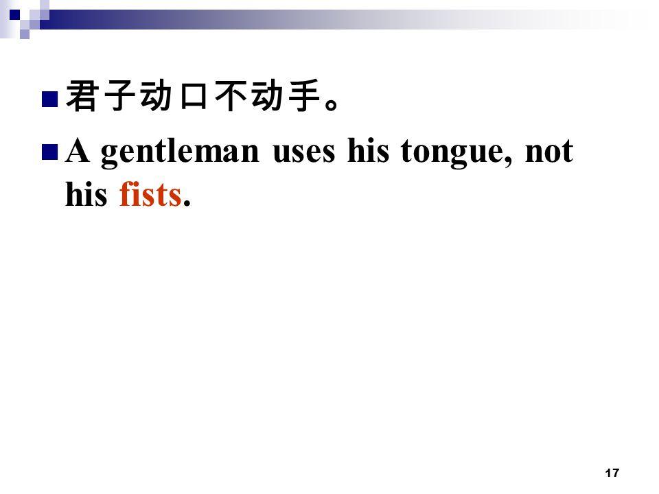 17 君子动口不动手。 A gentleman uses his tongue, not his fists.