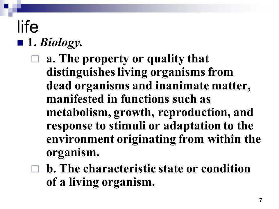 7 life 1. Biology.  a. The property or quality that distinguishes living organisms from dead organisms and inanimate matter, manifested in functions