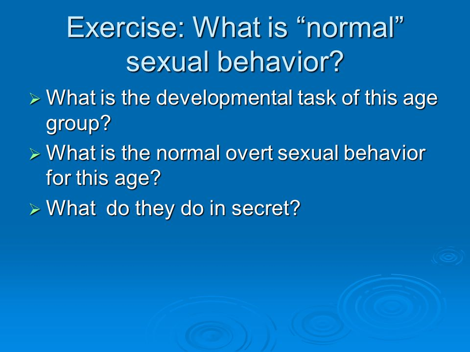 Exercise: What is normal sexual behavior.  What is the developmental task of this age group.