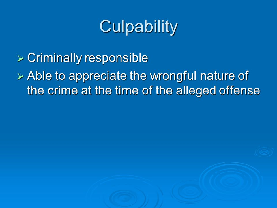 Culpability  Criminally responsible  Able to appreciate the wrongful nature of the crime at the time of the alleged offense