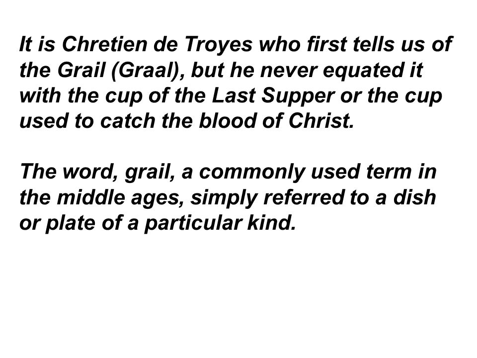 It is Chretien de Troyes who first tells us of the Grail (Graal), but he never equated it with the cup of the Last Supper or the cup used to catch the blood of Christ.