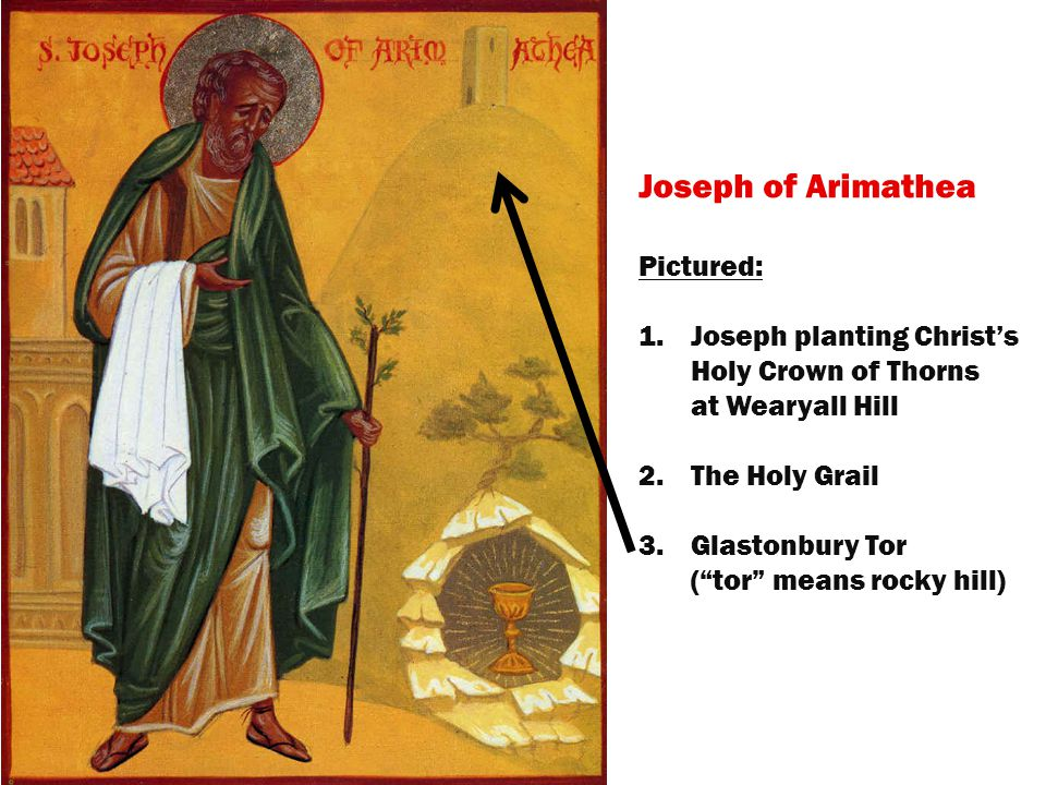 Joseph of Arimathea Pictured: 1.Joseph planting Christ's Holy Crown of Thorns at Wearyall Hill 2.The Holy Grail