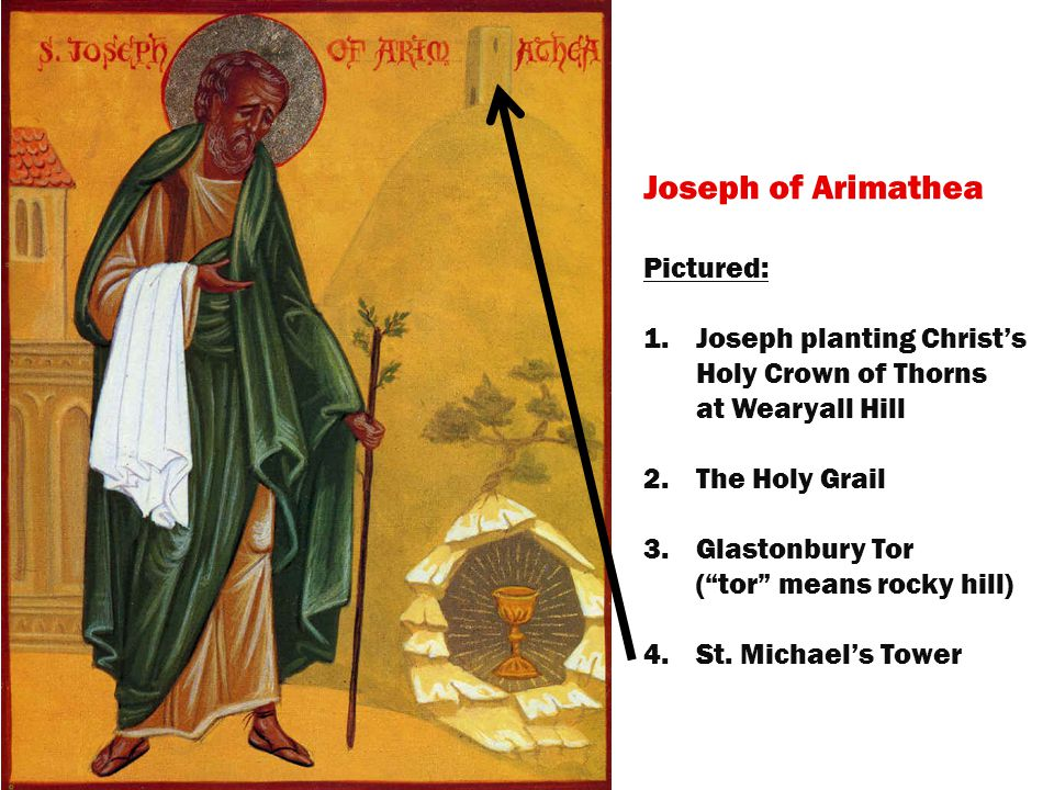 Joseph of Arimathea Pictured: 1.Joseph planting Christ's Holy Crown of Thorns at Wearyall Hill 2.The Holy Grail 3.Glastonbury Tor ( tor means rocky hill)