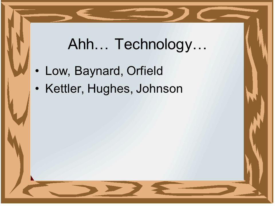 Ahh… Technology… Low, Baynard, Orfield Kettler, Hughes, Johnson