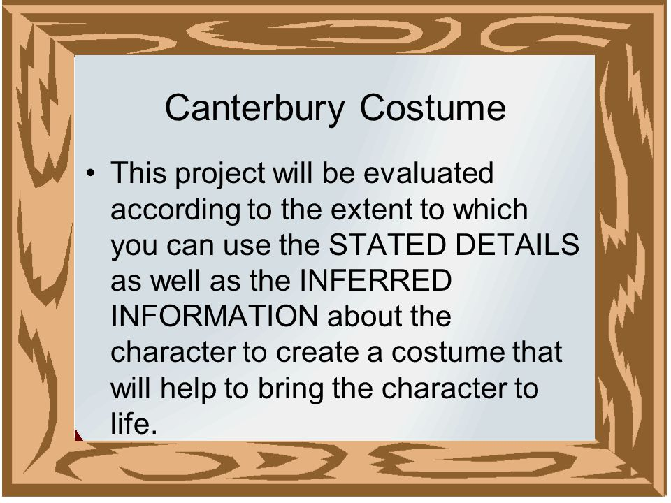 Canterbury Costume This project will be evaluated according to the extent to which you can use the STATED DETAILS as well as the INFERRED INFORMATION about the character to create a costume that will help to bring the character to life.
