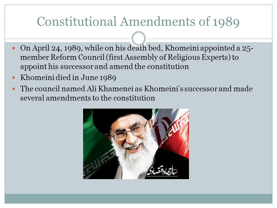 Constitutional Amendments of 1989 On April 24, 1989, while on his death bed, Khomeini appointed a 25- member Reform Council (first Assembly of Religio