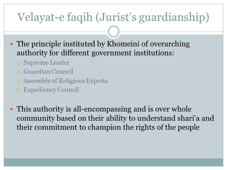 Velayat-e faqih (Jurist's guardianship) The principle instituted by Khomeini of overarching authority for different government institutions:  Supreme