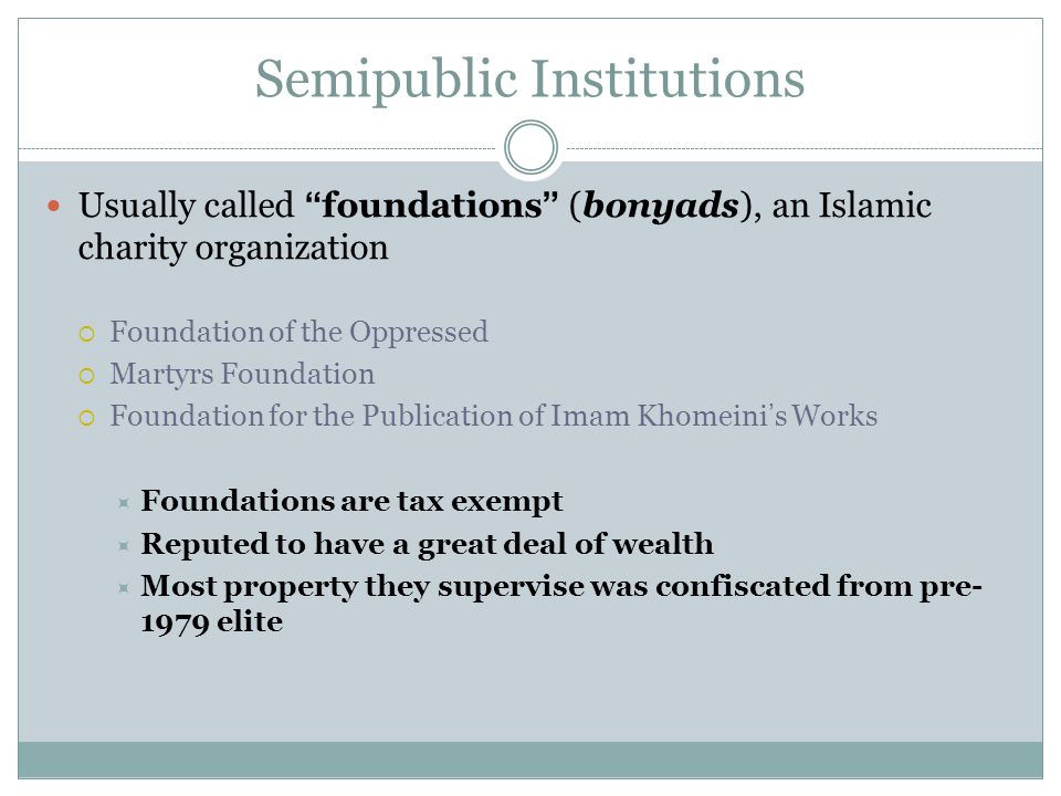 "Semipublic Institutions Usually called ""foundations"" (bonyads), an Islamic charity organization  Foundation of the Oppressed  Martyrs Foundation  F"