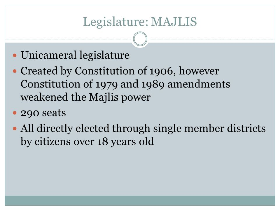 Legislature: MAJLIS Unicameral legislature Created by Constitution of 1906, however Constitution of 1979 and 1989 amendments weakened the Majlis power