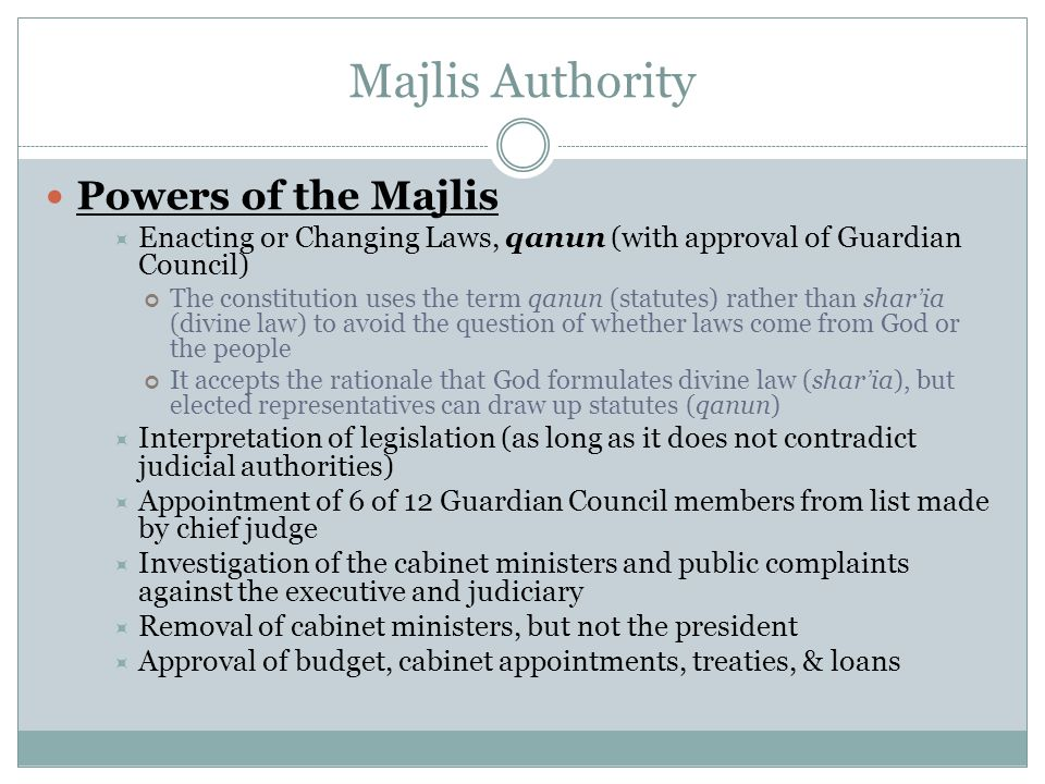 Majlis Authority Powers of the Majlis  Enacting or Changing Laws, qanun (with approval of Guardian Council) The constitution uses the term qanun (sta