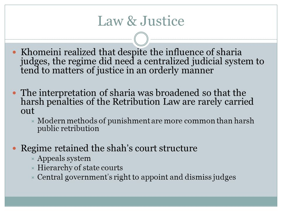 Law & Justice Khomeini realized that despite the influence of sharia judges, the regime did need a centralized judicial system to tend to matters of j