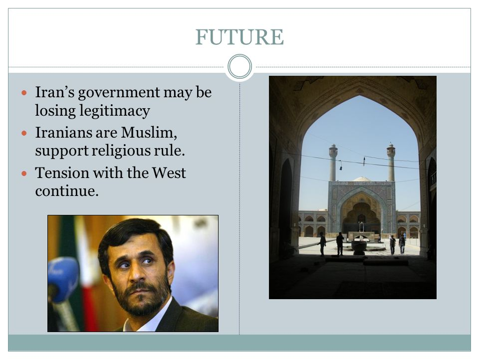FUTURE Iran's government may be losing legitimacy Iranians are Muslim, support religious rule. Tension with the West continue.