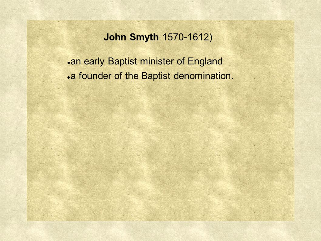 John Smyth 1570-1612) an early Baptist minister of England a founder of the Baptist denomination.