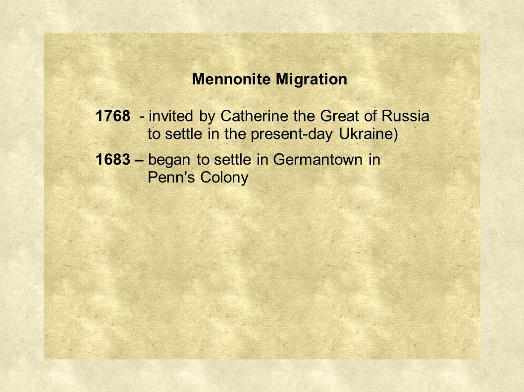 Mennonite Migration 1768 - invited by Catherine the Great of Russia to settle in the present-day Ukraine) 1683 – began to settle in Germantown in Penn s Colony