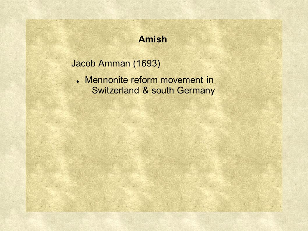 Amish Jacob Amman (1693) Mennonite reform movement in Switzerland & south Germany