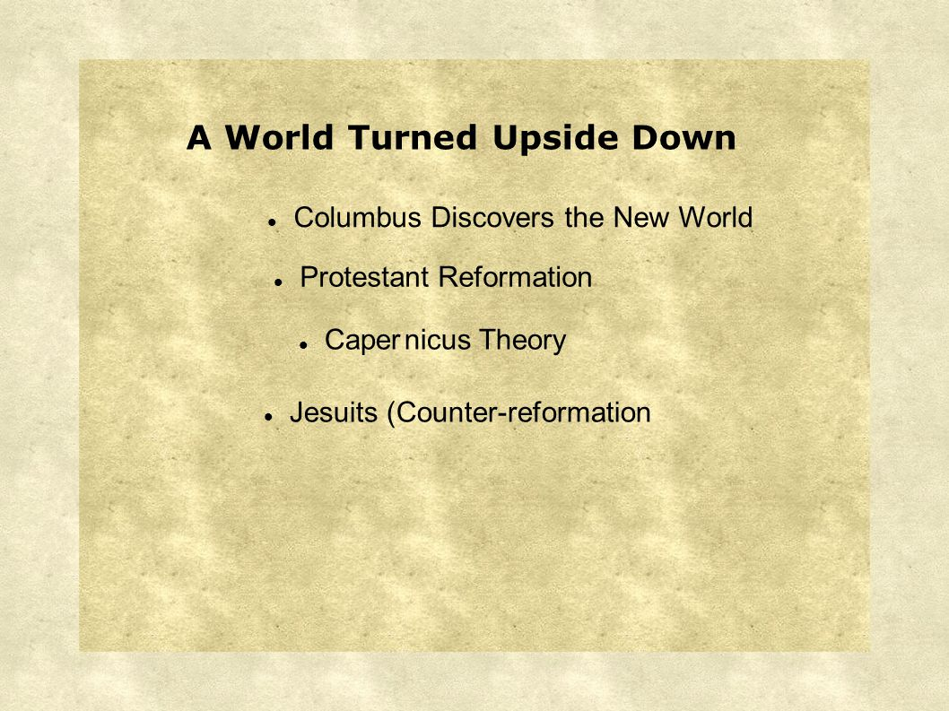 Protestant Reformation A World Turned Upside Down Caper nicus Theory Columbus Discovers the New World Jesuits (Counter-reformation