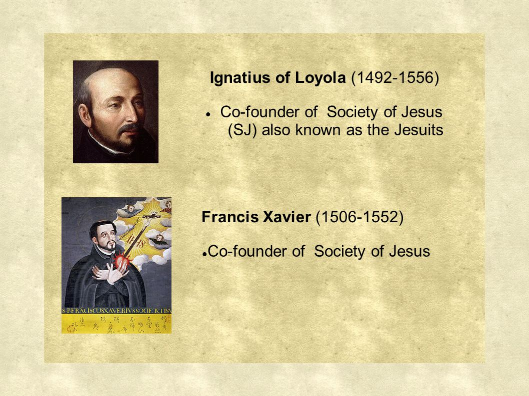 Ignatius of Loyola (1492-1556) Co-founder of Society of Jesus (SJ) also known as the Jesuits Francis Xavier (1506-1552) Co-founder of Society of Jesus
