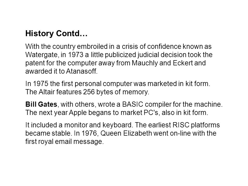 History Contd… With the country embroiled in a crisis of confidence known as Watergate, in 1973 a little publicized judicial decision took the patent for the computer away from Mauchly and Eckert and awarded it to Atanasoff.