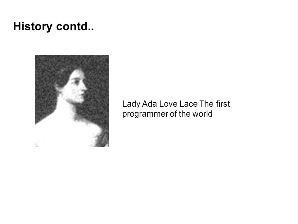 History contd.. Lady Ada Love Lace The first programmer of the world
