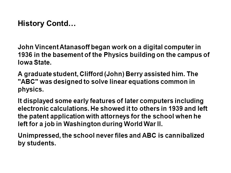 History Contd… John Vincent Atanasoff began work on a digital computer in 1936 in the basement of the Physics building on the campus of Iowa State.