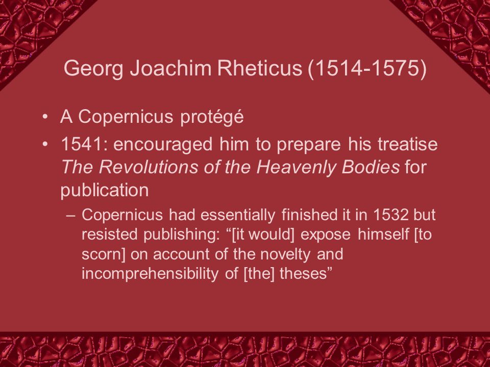 Georg Joachim Rheticus (1514-1575) A Copernicus protégé 1541: encouraged him to prepare his treatise The Revolutions of the Heavenly Bodies for publication –Copernicus had essentially finished it in 1532 but resisted publishing: [it would] expose himself [to scorn] on account of the novelty and incomprehensibility of [the] theses