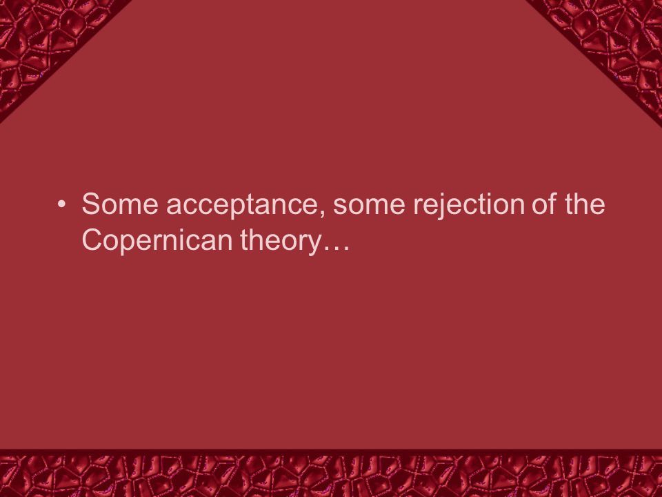 Some acceptance, some rejection of the Copernican theory…