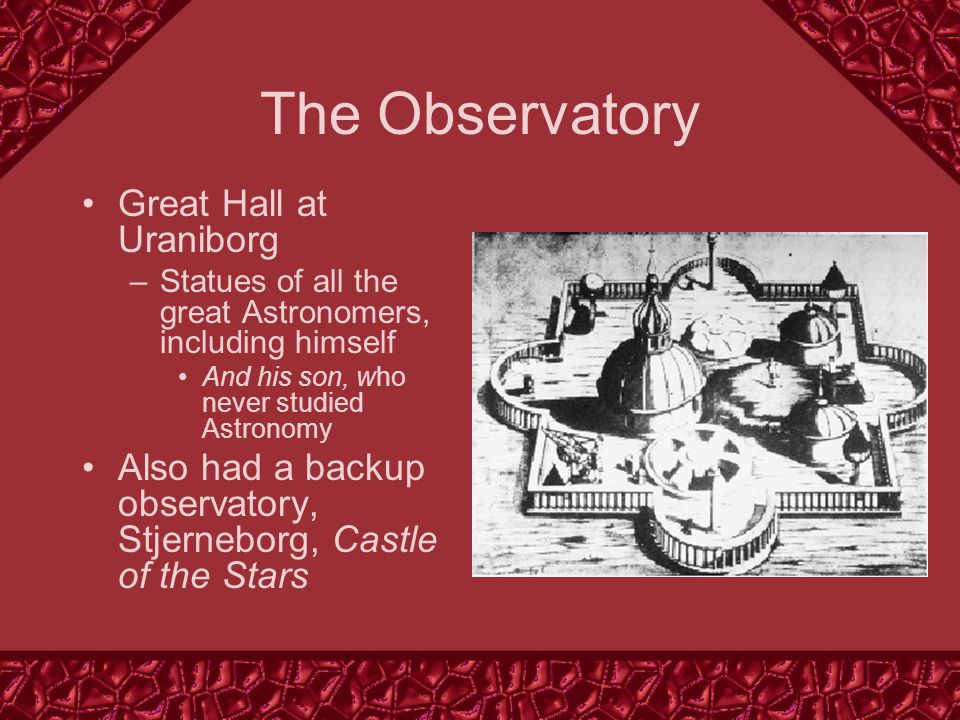 The Observatory Great Hall at Uraniborg –Statues of all the great Astronomers, including himself And his son, who never studied Astronomy Also had a backup observatory, Stjerneborg, Castle of the Stars
