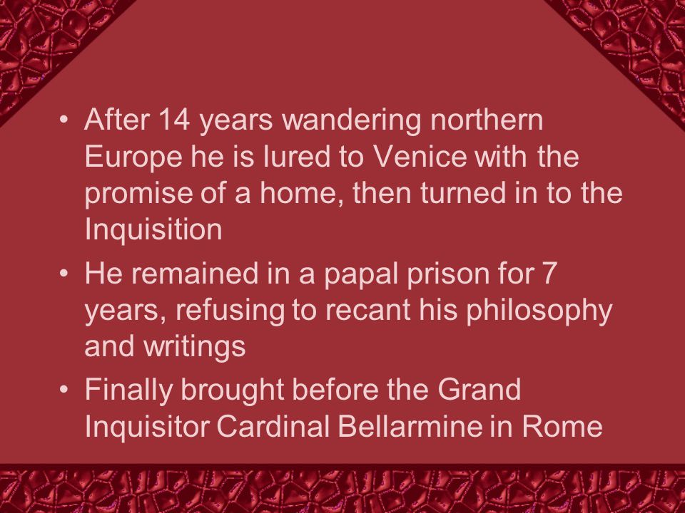 After 14 years wandering northern Europe he is lured to Venice with the promise of a home, then turned in to the Inquisition He remained in a papal prison for 7 years, refusing to recant his philosophy and writings Finally brought before the Grand Inquisitor Cardinal Bellarmine in Rome