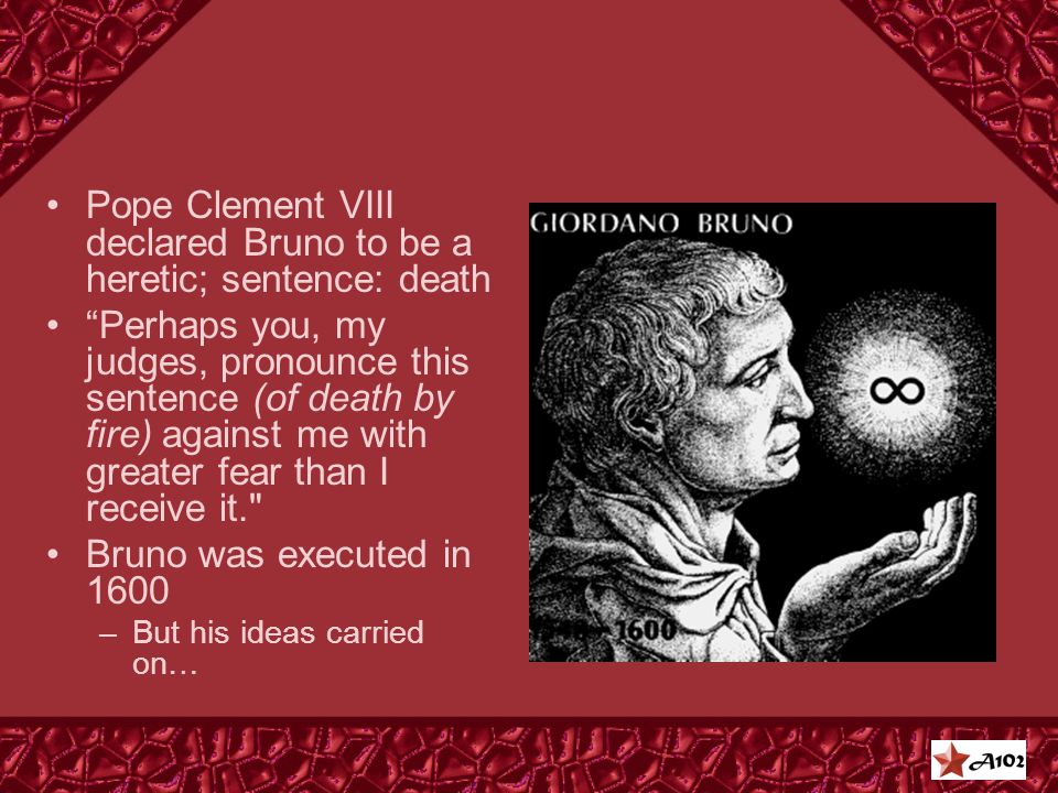 Pope Clement VIII declared Bruno to be a heretic; sentence: death Perhaps you, my judges, pronounce this sentence (of death by fire) against me with greater fear than I receive it. Bruno was executed in 1600 –But his ideas carried on…