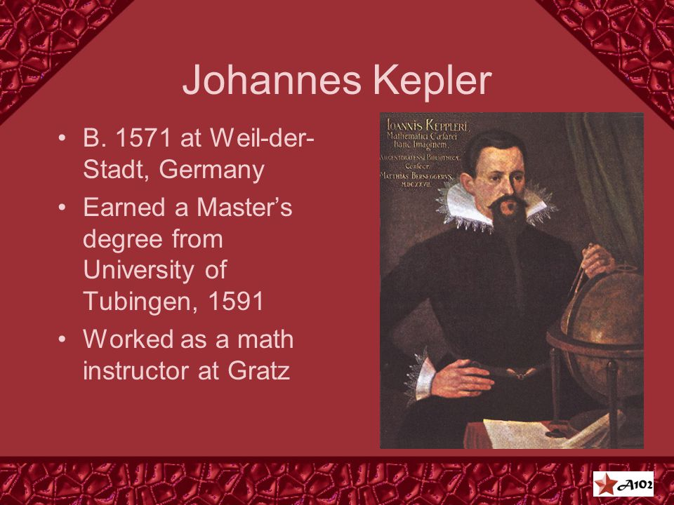 Johannes Kepler B. 1571 at Weil-der- Stadt, Germany Earned a Master's degree from University of Tubingen, 1591 Worked as a math instructor at Gratz
