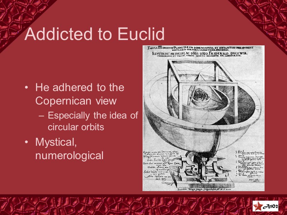 Addicted to Euclid He adhered to the Copernican view –Especially the idea of circular orbits Mystical, numerological
