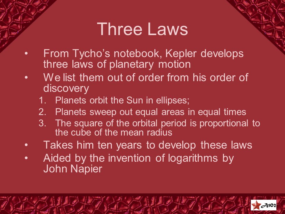 Three Laws From Tycho's notebook, Kepler develops three laws of planetary motion We list them out of order from his order of discovery 1.Planets orbit the Sun in ellipses; 2.Planets sweep out equal areas in equal times 3.The square of the orbital period is proportional to the cube of the mean radius Takes him ten years to develop these laws Aided by the invention of logarithms by John Napier