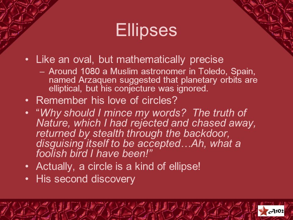 Ellipses Like an oval, but mathematically precise –Around 1080 a Muslim astronomer in Toledo, Spain, named Arzaquen suggested that planetary orbits are elliptical, but his conjecture was ignored.