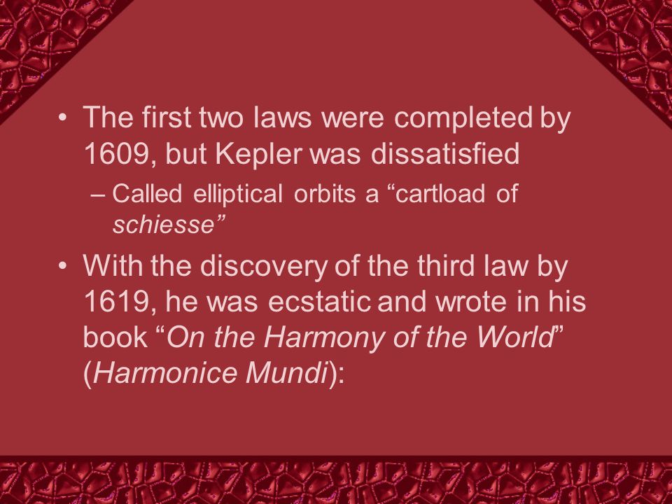 The first two laws were completed by 1609, but Kepler was dissatisfied –Called elliptical orbits a cartload of schiesse With the discovery of the third law by 1619, he was ecstatic and wrote in his book On the Harmony of the World (Harmonice Mundi):