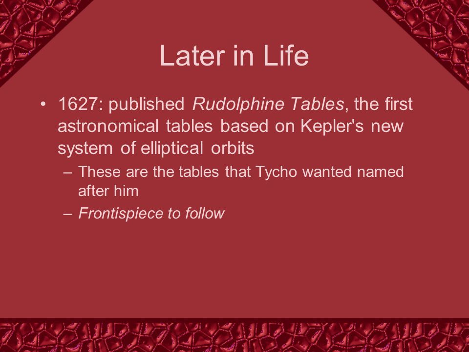 Later in Life 1627: published Rudolphine Tables, the first astronomical tables based on Kepler s new system of elliptical orbits –These are the tables that Tycho wanted named after him –Frontispiece to follow