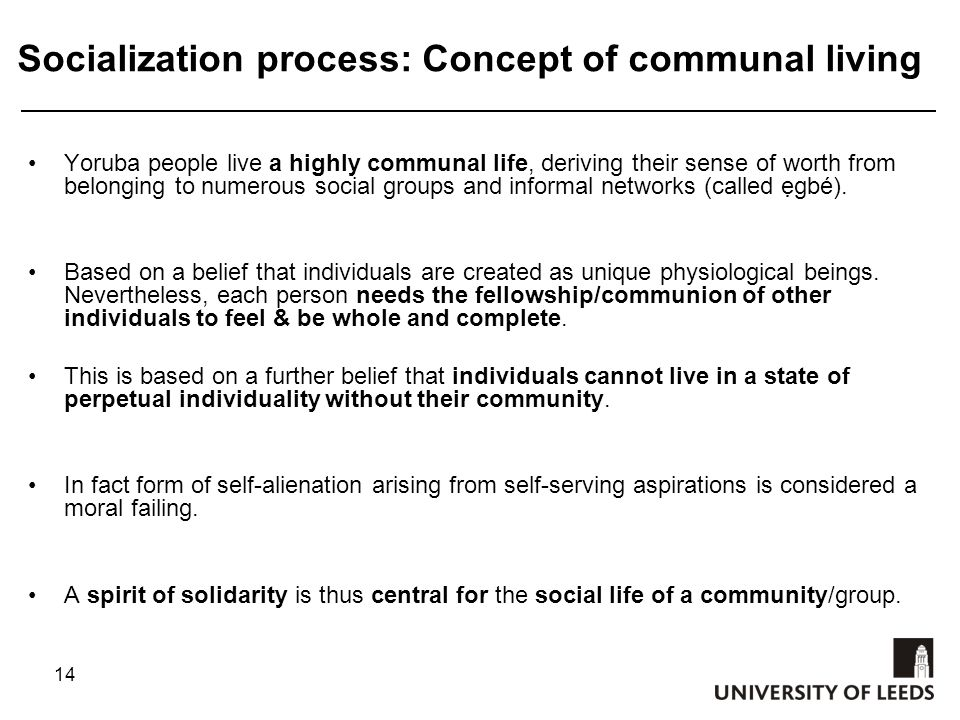14 Socialization process: Concept of communal living Yoruba people live a highly communal life, deriving their sense of worth from belonging to numerous social groups and informal networks (called ẹgbé).