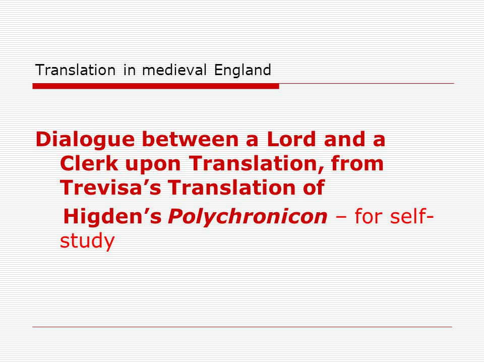 Translation in medieval England Dialogue between a Lord and a Clerk upon Translation, from Trevisa's Translation of Higden's Polychronicon – for self-