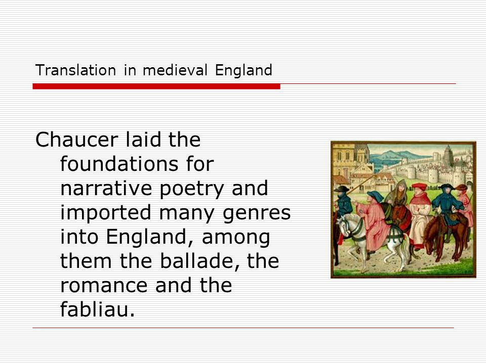 Translation in medieval England Chaucer laid the foundations for narrative poetry and imported many genres into England, among them the ballade, the r