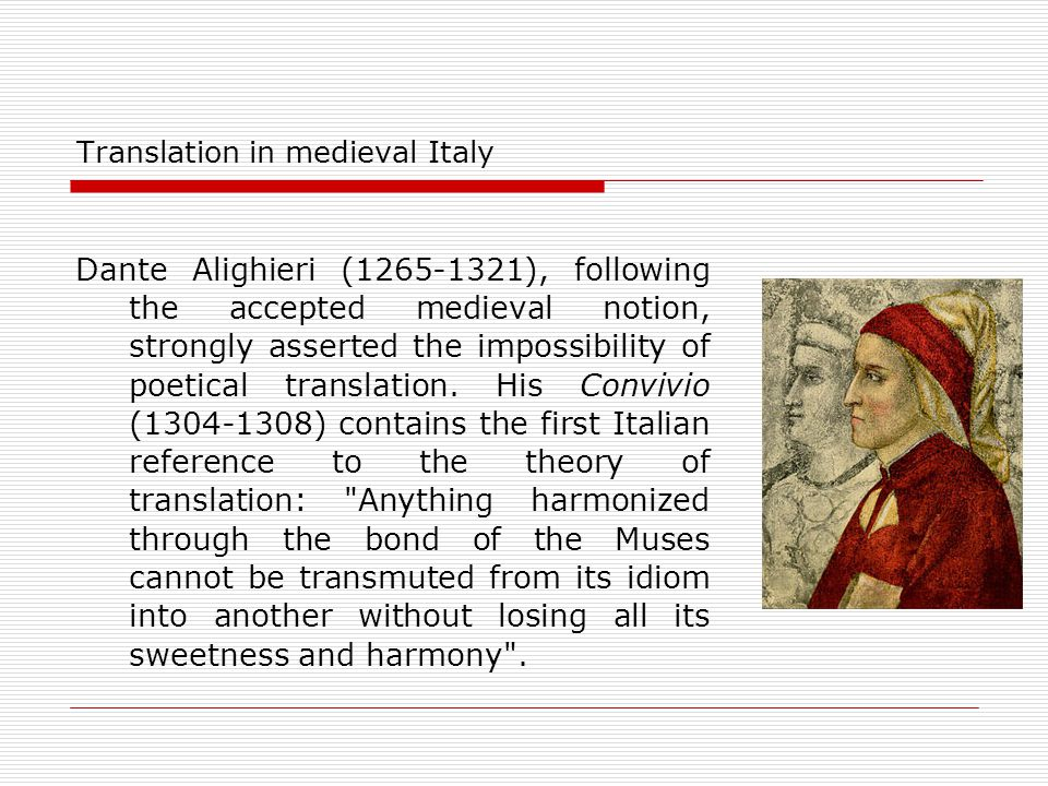 Translation in medieval Italy Dante Alighieri (1265-1321), following the accepted medieval notion, strongly asserted the impossibility of poetical tra