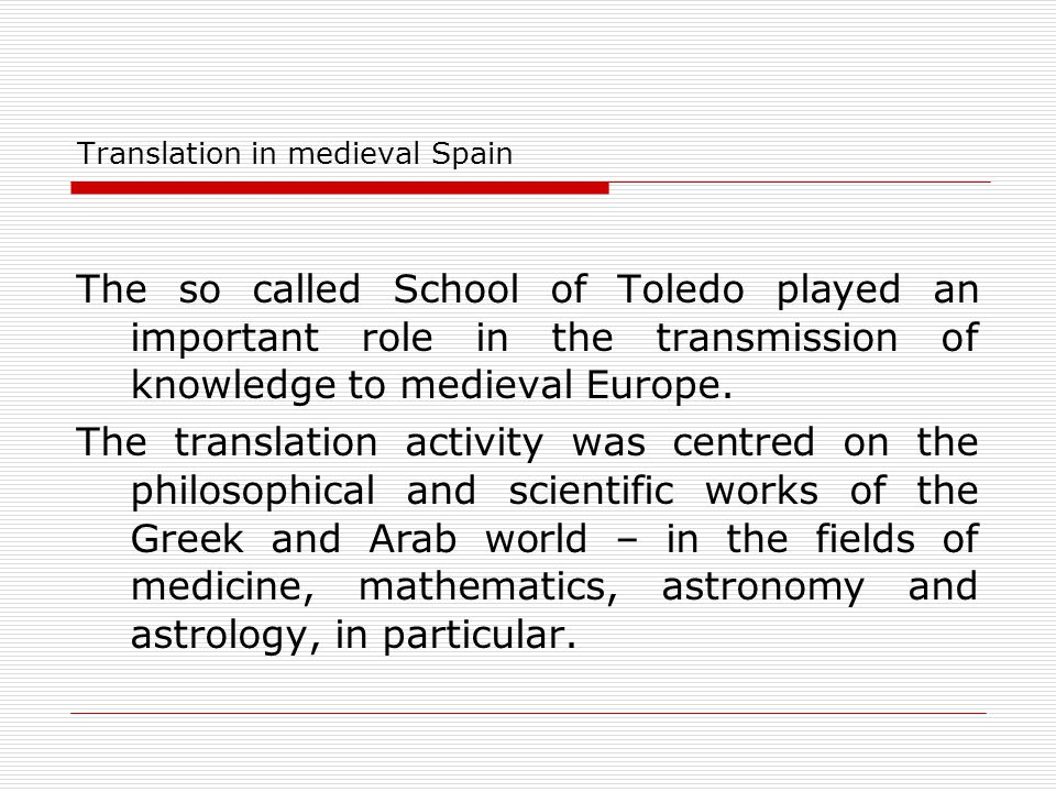 Translation in medieval Spain The so called School of Toledo played an important role in the transmission of knowledge to medieval Europe. The transla