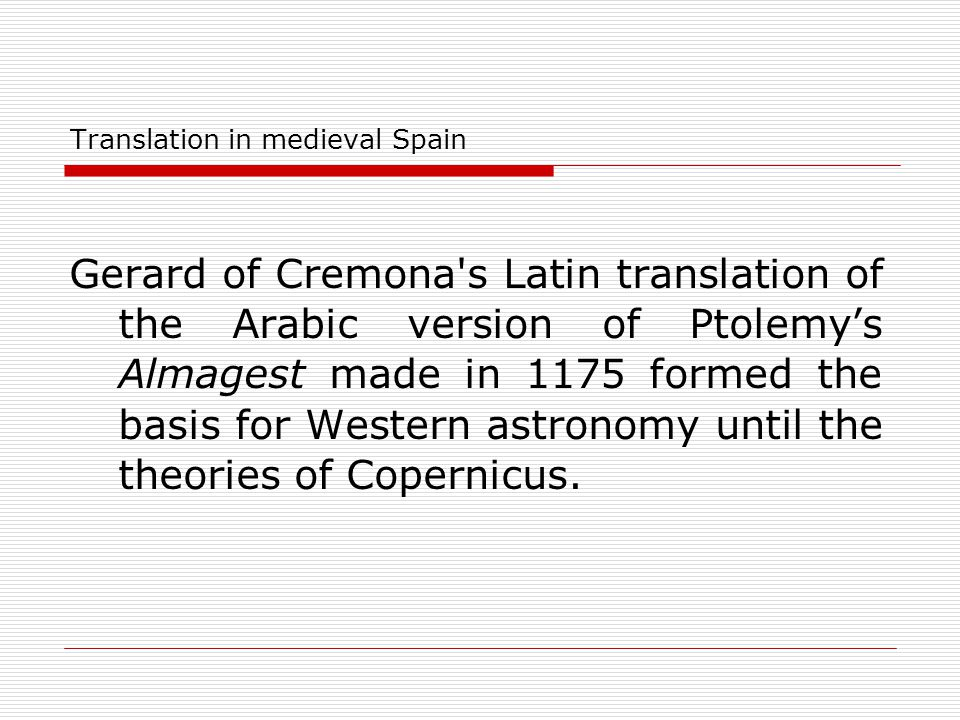 Translation in medieval Spain Gerard of Cremona's Latin translation of the Arabic version of Ptolemy's Almagest made in 1175 formed the basis for West
