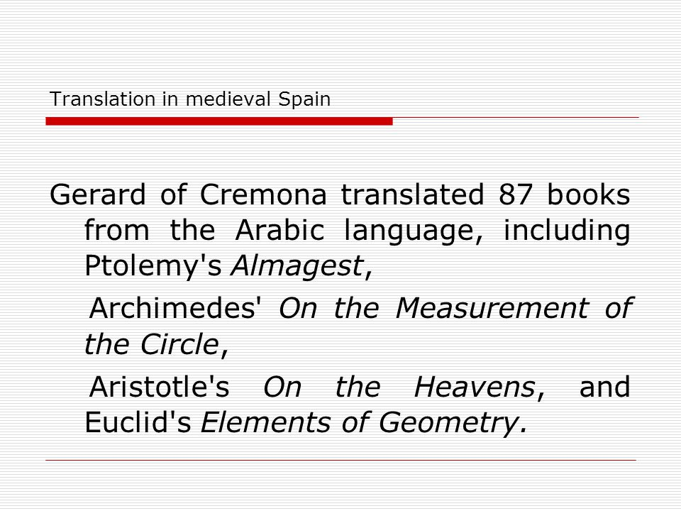 Translation in medieval Spain Gerard of Cremona translated 87 books from the Arabic language, including Ptolemy's Almagest, Archimedes' On the Measure