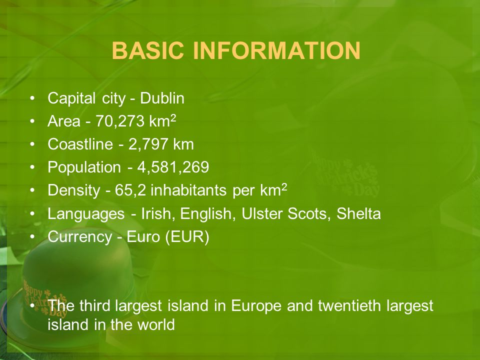 BASIC INFORMATION Capital city - Dublin Area - 70,273 km 2 Coastline - 2,797 km Population - 4,581,269 Density - 65,2 inhabitants per km 2 Languages - Irish, English, Ulster Scots, Shelta Currency - Euro (EUR) The third largest island in Europe and twentieth largest island in the world