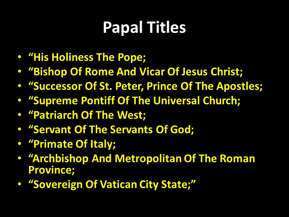 "Papal Titles ""His Holiness The Pope; ""Bishop Of Rome And Vicar Of Jesus Christ; ""Successor Of St. Peter, Prince Of The Apostles; ""Supreme Pontiff Of T"