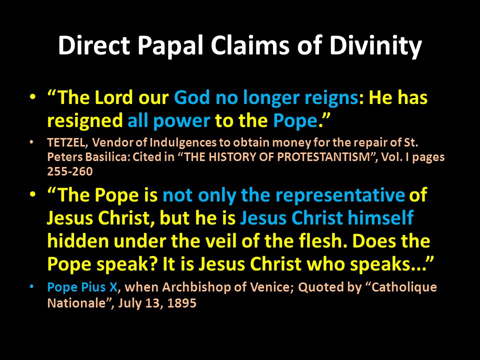 "Direct Papal Claims of Divinity ""The Lord our God no longer reigns: He has resigned all power to the Pope."" TETZEL, Vendor of Indulgences to obtain mo"