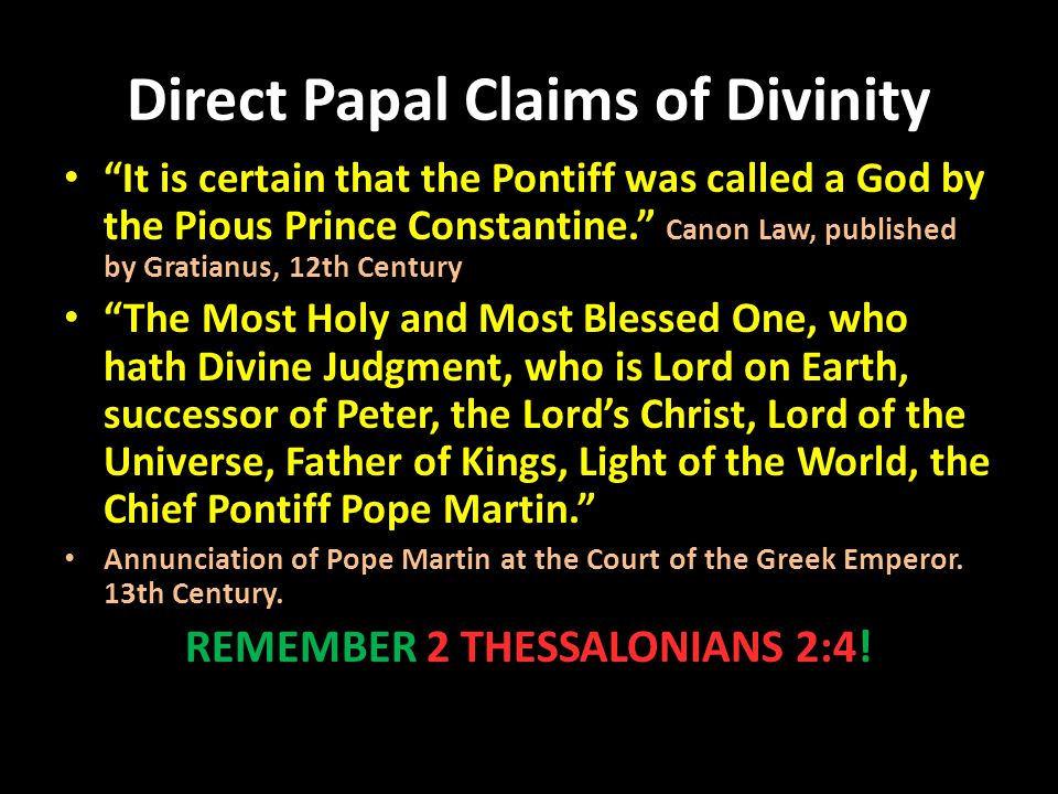 "Direct Papal Claims of Divinity ""It is certain that the Pontiff was called a God by the Pious Prince Constantine."" Canon Law, published by Gratianus,"