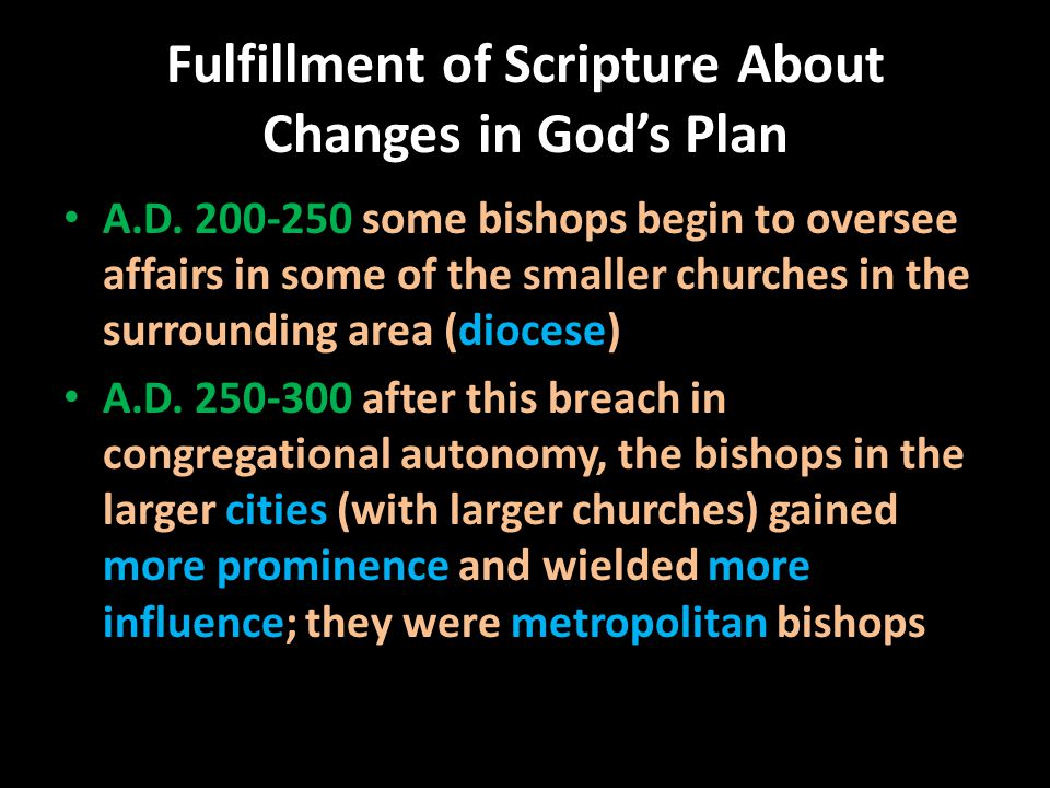 Fulfillment of Scripture About Changes in God's Plan A.D. 200-250 some bishops begin to oversee affairs in some of the smaller churches in the surroun