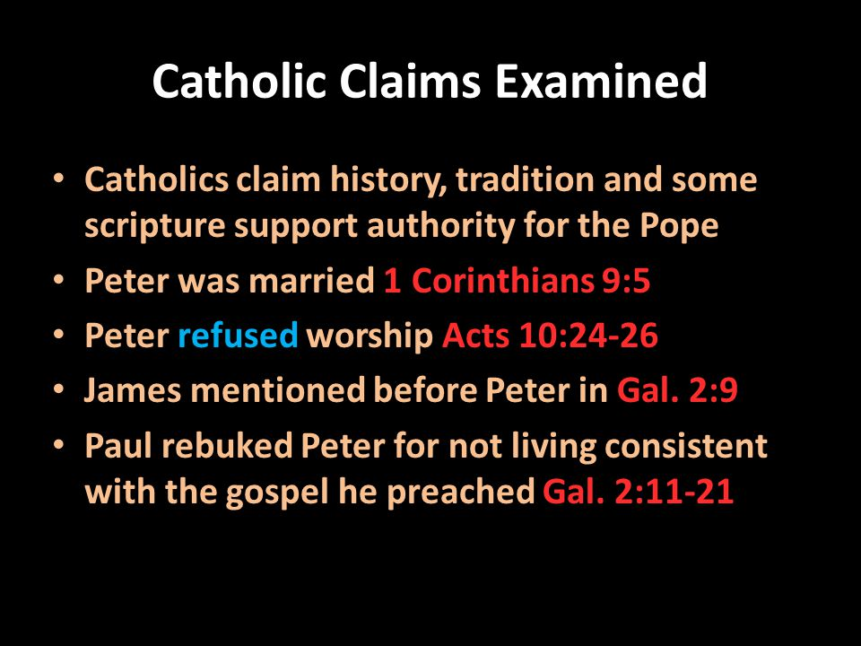 Catholic Claims Examined Catholics claim history, tradition and some scripture support authority for the Pope Peter was married 1 Corinthians 9:5 Pete